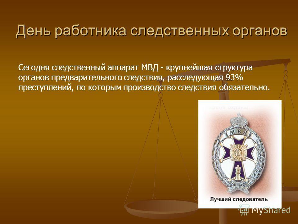 Сегодня следственный аппарат МВД - крупнейшая структура органов предварительного следствия, расследующая 93% преступлений, по которым производство следствия обязательно. День работника следственных органов