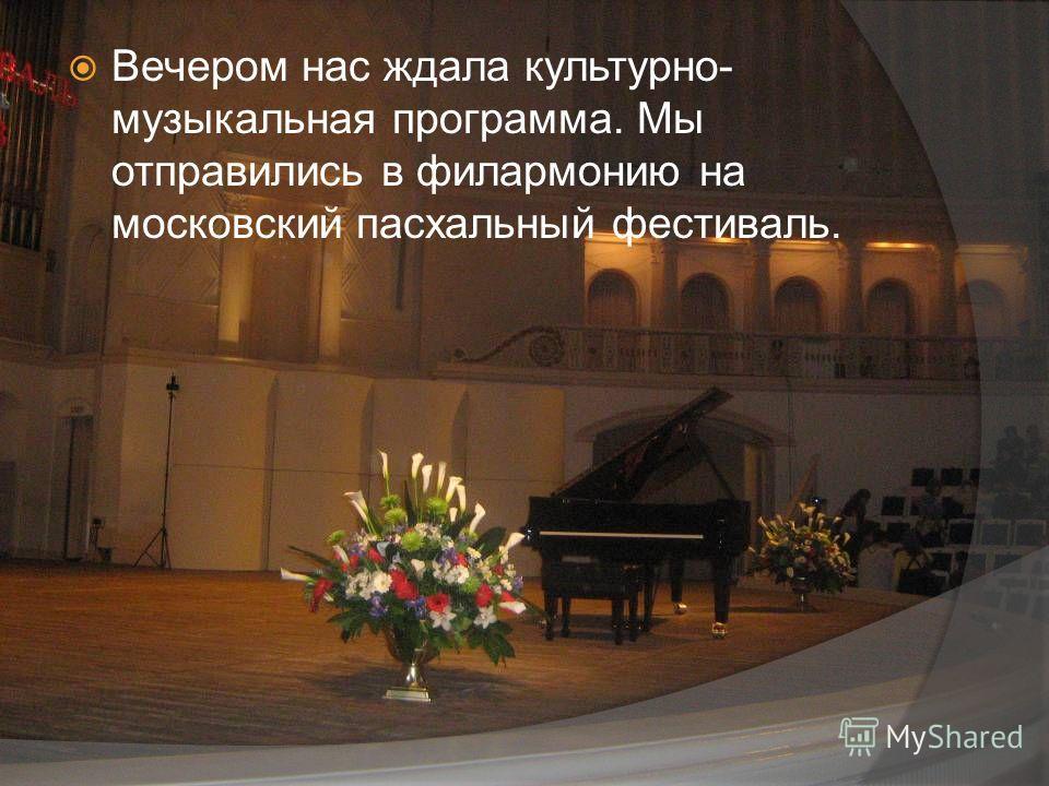 Вечером нас ждала культурно- музыкальная программа. Мы отправились в филармонию на московский пасхальный фестиваль.