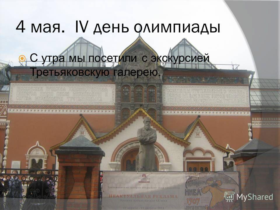4 мая. IV день олимпиады С утра мы посетили с экскурсией Третьяковскую галерею.