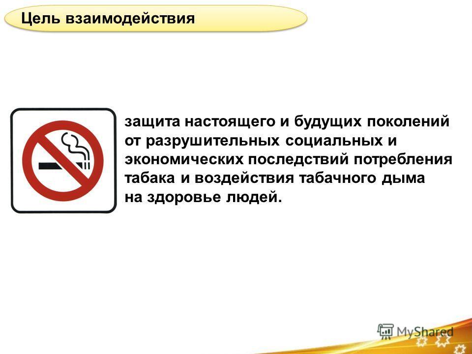 Цель взаимодействия защита настоящего и будущих поколений от разрушительных социальных и экономических последствий потребления табака и воздействия табачного дыма на здоровье людей.
