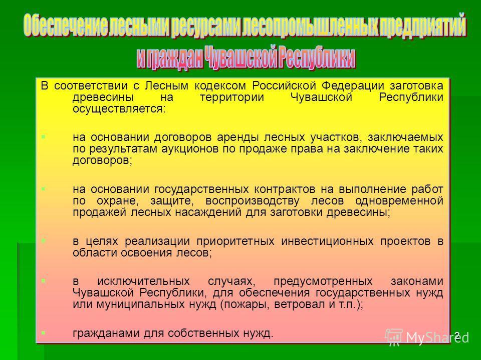 2 В соответствии с Лесным кодексом Российской Федерации заготовка древесины на территории Чувашской Республики осуществляется: на основании договоров аренды лесных участков, заключаемых по результатам аукционов по продаже права на заключение таких до