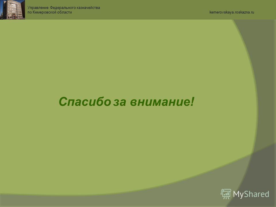 Спасибо за внимание! Управление Федерального казначейства по Кемеровской области kemerovskaya.roskazna.ru