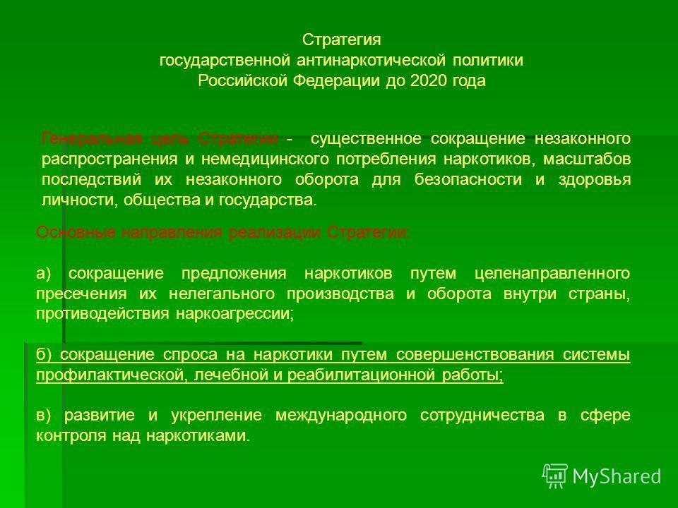 Стратегия государственной антинаркотической политики Российской Федерации до 2020 года Генеральная цель Стратегии - существенное сокращение незаконного распространения и немедицинского потребления наркотиков, масштабов последствий их незаконного обор