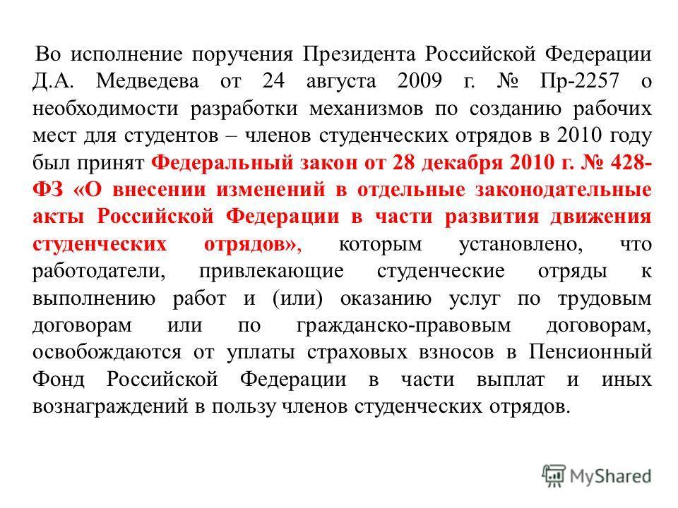 Во исполнение поручения Президента Российской Федерации Д.А. Медведева от 24 августа 2009 г. Пр-2257 о необходимости разработки механизмов по созданию рабочих мест для студентов – членов студенческих отрядов в 2010 году был принят Федеральный закон о