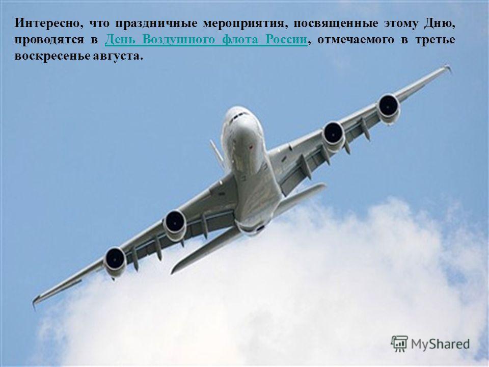 Интересно, что праздничные мероприятия, посвященные этому Дню, проводятся в День Воздушного флота России, отмечаемого в третье воскресенье августа.День Воздушного флота России