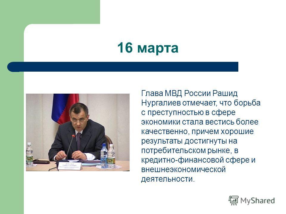 16 марта Глава МВД России Рашид Нургалиев отмечает, что борьба с преступностью в сфере экономики стала вестись более качественно, причем хорошие результаты достигнуты на потребительском рынке, в кредитно-финансовой сфере и внешнеэкономической деятель