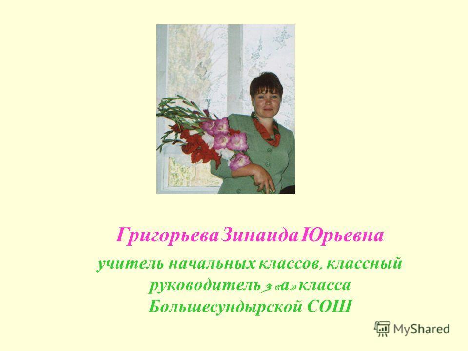 Григорьева Зинаида Юрьевна учитель начальных классов, классный руководитель 3 « а » класса Большесундырской СОШ