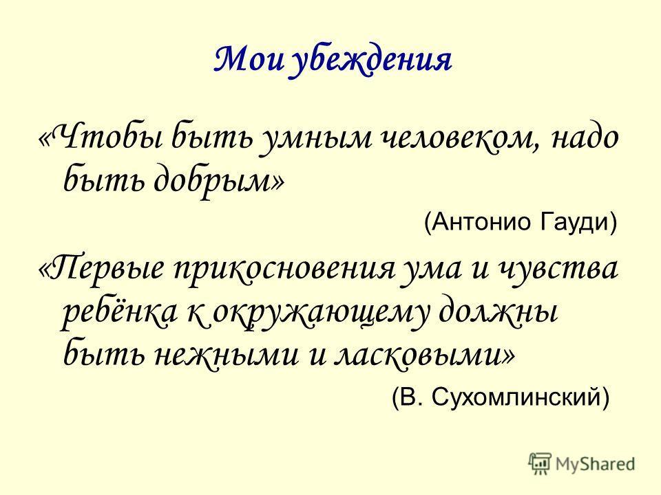 Мои убеждения «Чтобы быть умным человеком, надо быть добрым» (Антонио Гауди) «Первые прикосновения ума и чувства ребёнка к окружающему должны быть нежными и ласковыми» (В. Сухомлинский)