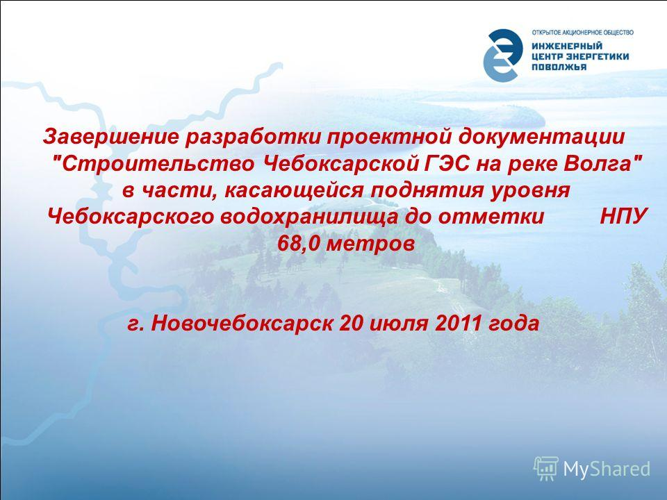 Завершение разработки проектной документации Строительство Чебоксарской ГЭС на реке Волга в части, касающейся поднятия уровня Чебоксарского водохранилища до отметки НПУ 68,0 метров г. Новочебоксарск 20 июля 2011 года