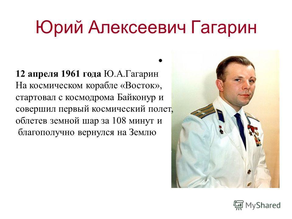 Юрий Алексеевич Гагарин 12 апреля 1961 года Ю.А.Гагарин На космическом корабле «Восток», стартовал с космодрома Байконур и совершил первый космический полет, облетев земной шар за 108 минут и благополучно вернулся на Землю