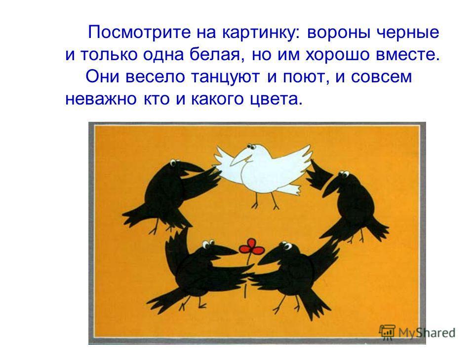 Посмотрите на картинку: вороны черные и только одна белая, но им хорошо вместе. Они весело танцуют и поют, и совсем неважно кто и какого цвета.