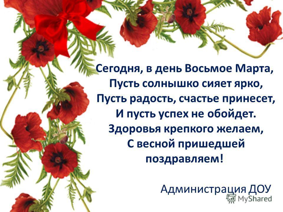 Сегодня, в день Восьмое Марта, Пусть солнышко сияет ярко, Пусть радость, счастье принесет, И пусть успех не обойдет. Здоровья крепкого желаем, С весной пришедшей поздравляем! Администрация ДОУ