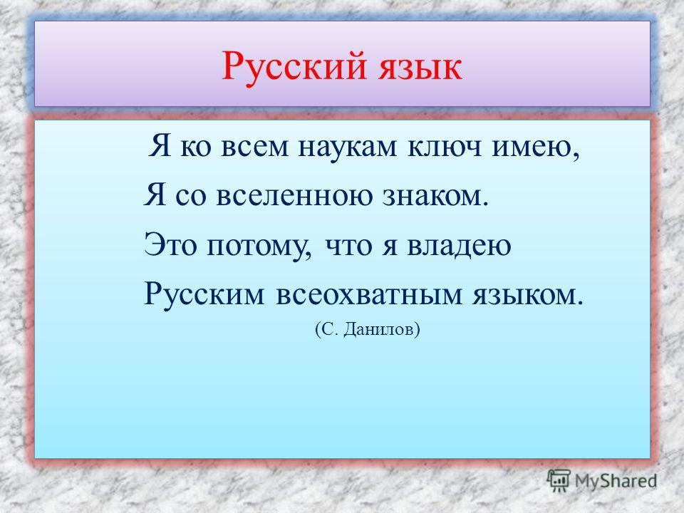 Русский язык Я ко всем наукам ключ имею, Я со вселенною знаком. Это потому, что я владею Русским всеохватным языком. (С. Данилов) Я ко всем наукам ключ имею, Я со вселенною знаком. Это потому, что я владею Русским всеохватным языком. (С. Данилов)