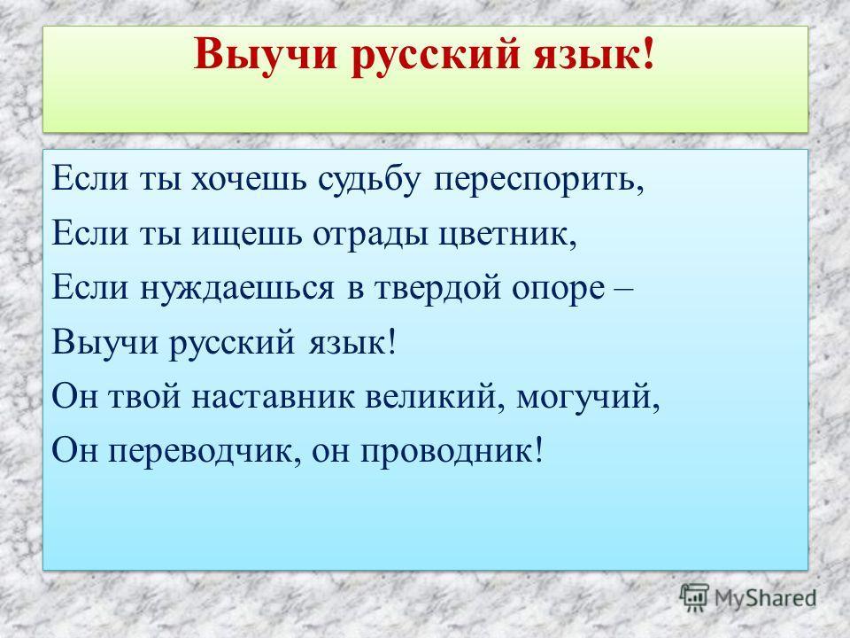 Выучи русский язык! Если ты хочешь судьбу переспорить, Если ты ищешь отрады цветник, Если нуждаешься в твердой опоре – Выучи русский язык! Он твой наставник великий, могучий, Он переводчик, он проводник! Если ты хочешь судьбу переспорить, Если ты ище