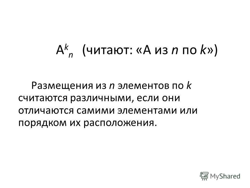 А k n (читают: «А из n по k») Размещения из n элементов по k считаются различными, если они отличаются самими элементами или порядком их расположения.