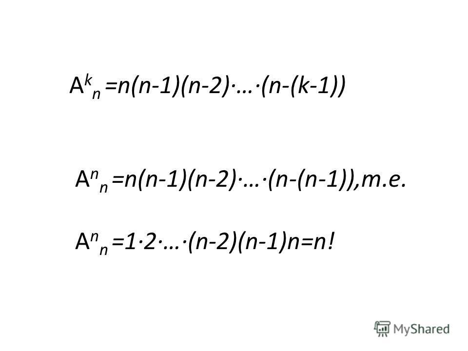 А k n =n(n-1)(n-2)…(n-(k-1)) А n n =n(n-1)(n-2)…(n-(n-1)),т.е. А n n =12…(n-2)(n-1)n=n!