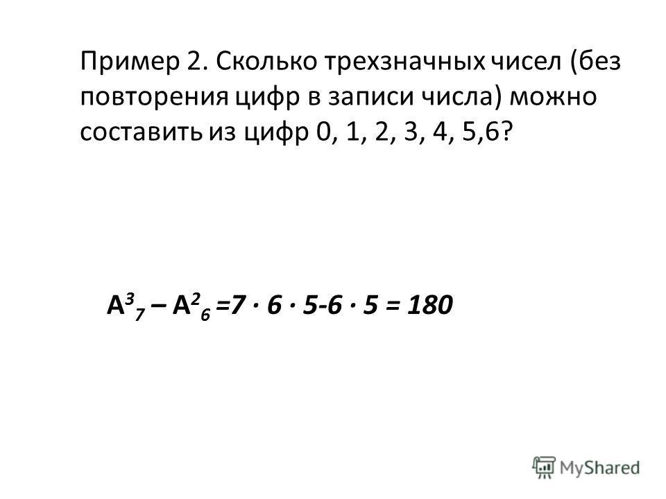 Пример 2. Сколько трехзначных чисел (без повторения цифр в записи числа) можно составить из цифр 0, 1, 2, 3, 4, 5,6? А 3 7 – А 2 6 =7 6 5-6 5 = 180