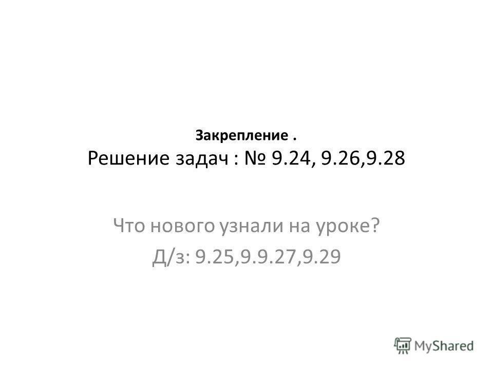 Закрепление. Решение задач : 9.24, 9.26,9.28 Что нового узнали на уроке? Д/з: 9.25,9.9.27,9.29