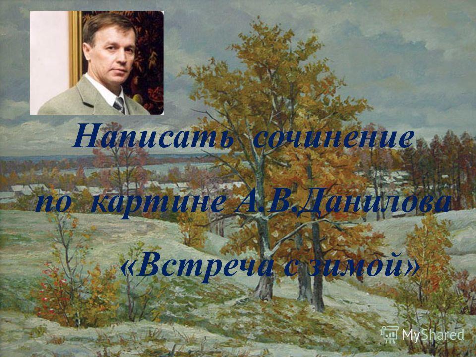 Написать сочинение по картине А.В.Данилова «Встреча с зимой»