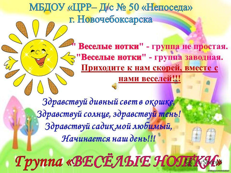 Здравствуй дивный свет в окошке, Здравствуй солнце, здравствуй тень! Здравствуй садик мой любимый, Начинается наш день!!!