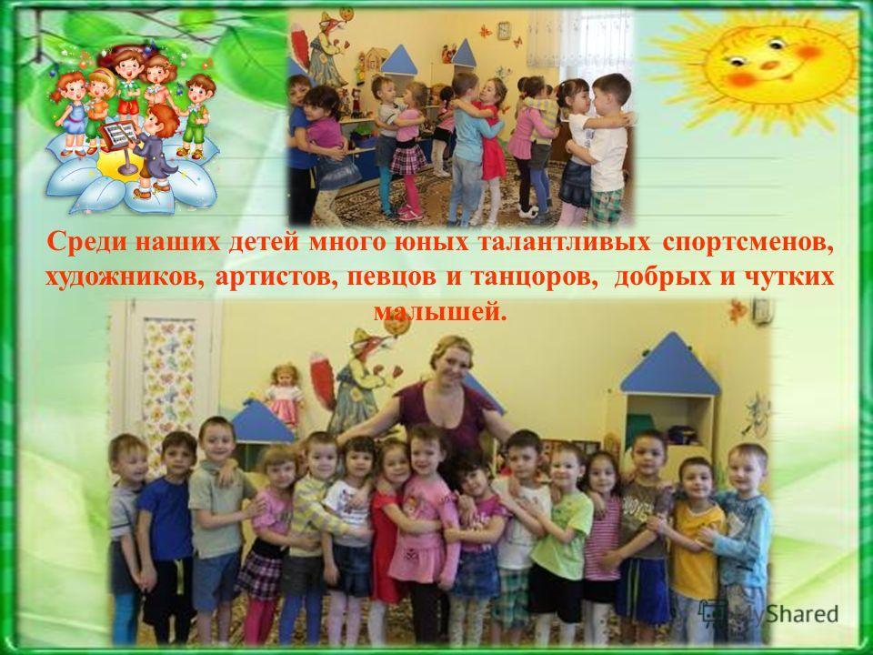 Среди наших детей много юных талантливых спортсменов, художников, артистов, певцов и танцоров, добрых и чутких малышей.