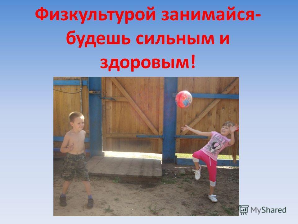 Физкультурой занимайся- будешь сильным и здоровым!