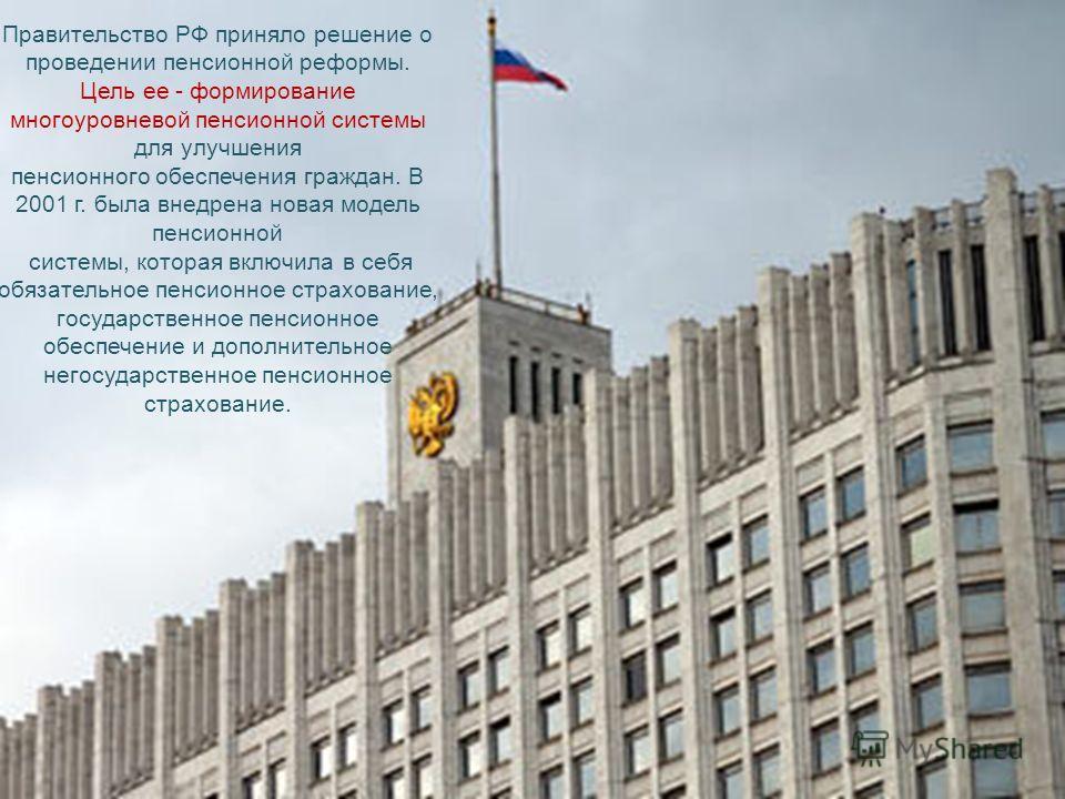 Правительство РФ приняло решение о проведении пенсионной реформы. Цель ее - формирование многоуровневой пенсионной системы для улучшения пенсионного обеспечения граждан. В 2001 г. была внедрена новая модель пенсионной системы, которая включила в себя