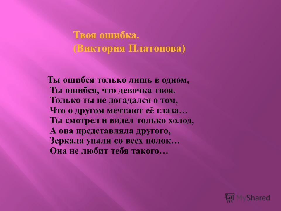 Твоя ошибка. (Виктория Платонова) Ты ошибся только лишь в одном, Ты ошибся, что девочка твоя. Только ты не догадался о том, Что о другом мечтают её глаза… Ты смотрел и видел только холод, А она представляла другого, Зеркала упали со всех полок… Она н