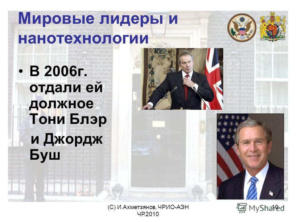 (С) И.Ахметзянов, ЧРИО-АЭН ЧР.2010 10 Мировые лидеры и нанотехнологии В 2006г. отдали ей должное Тони Блэр и Джордж Буш