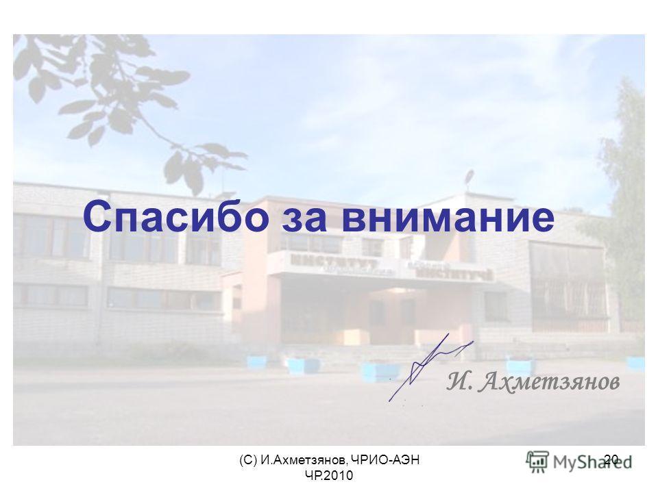 (С) И.Ахметзянов, ЧРИО-АЭН ЧР.2010 20 Спасибо за внимание И. Ахметзянов