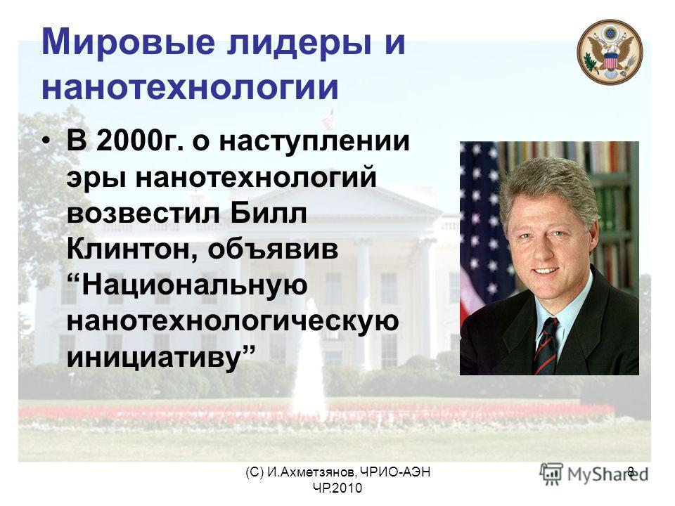(С) И.Ахметзянов, ЧРИО-АЭН ЧР.2010 8 Мировые лидеры и нанотехнологии В 2000г. о наступлении эры нанотехнологий возвестил Билл Клинтон, объявив Национальную нанотехнологическую инициативу