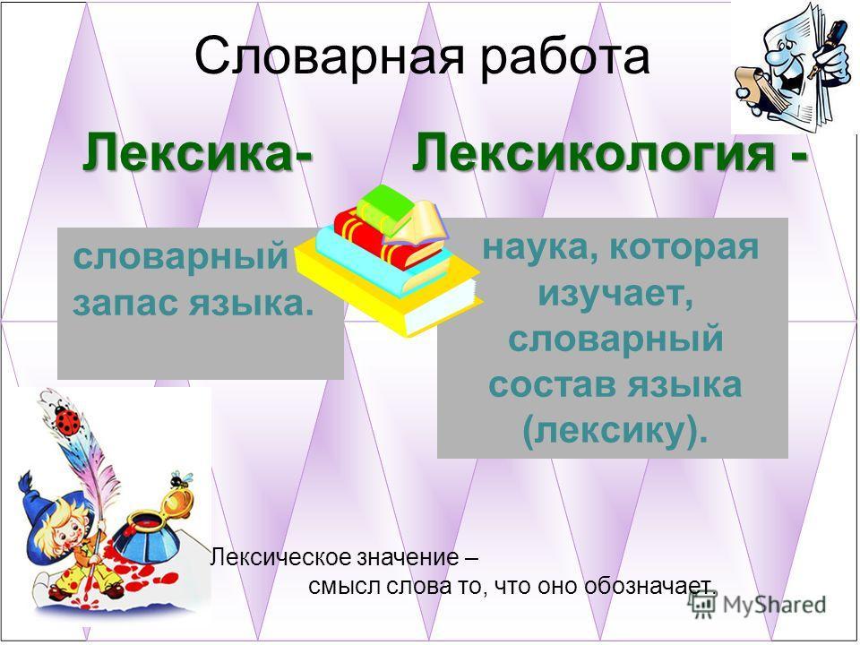 Лексика- Лексикология - словарный запас языка. наука, которая изучает, словарный состав языка (лексику). Словарная работа Лексическое значение – смысл слова то, что оно обозначает.