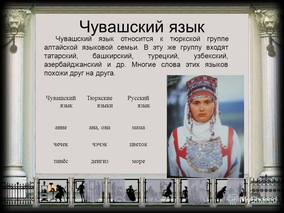 Чувашский язык Чувашский язык относится к тюркской группе алтайской языковой семьи. В эту же группу входят татарский, башкирский, турецкий, узбекский, азербайджанский и др. Многие слова этих языков похожи друг на друга. Чувашский язык Тюркские языки