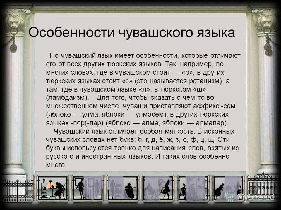 Но чувашский язык имеет особенности, которые отличают его от всех других тюркских языков. Так, например, во многих словах, где в чувашском стоит «р», в других тюркских языках стоит «з» (это называется ротацизм), а там, где в чувашском языке «л», в тю