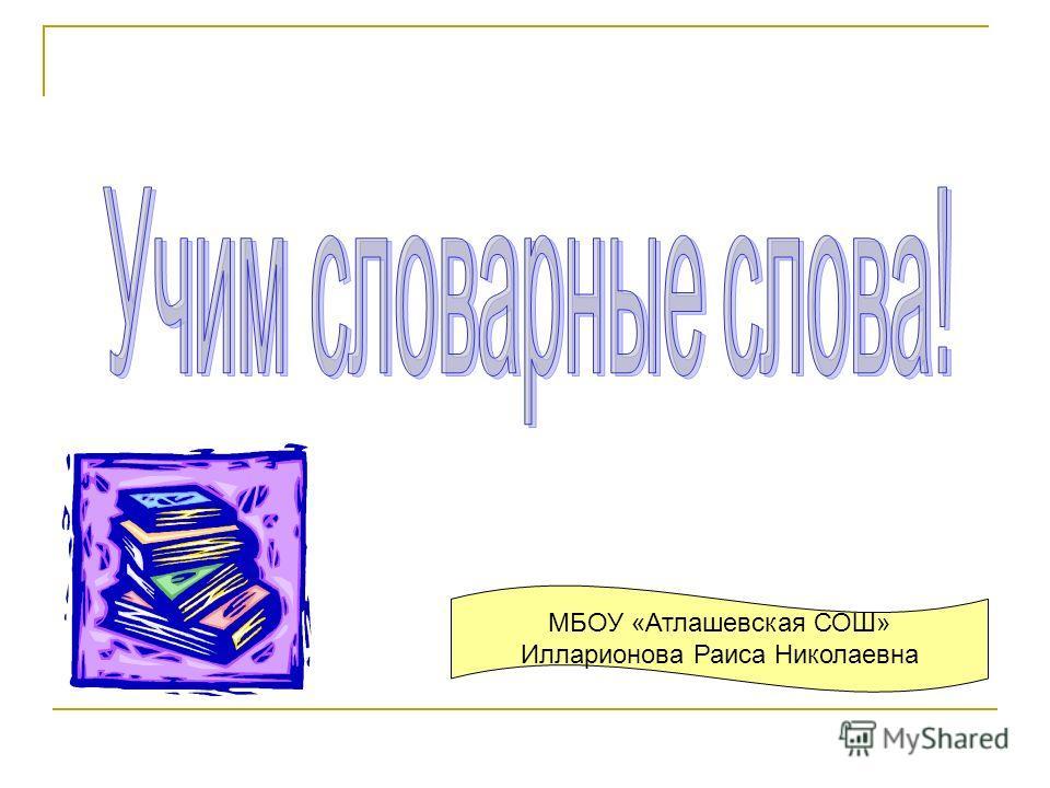 МБОУ «Атлашевская СОШ» Илларионова Раиса Николаевна