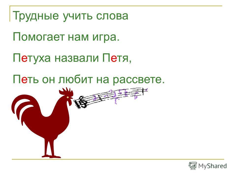 Трудные учить слова Помогает нам игра. Петуха назвали Петя, Петь он любит на рассвете.