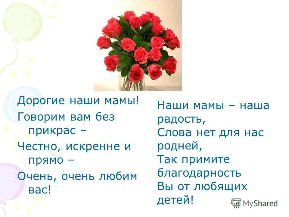 Дорогие наши мамы! Говорим вам без прикрас – Честно, искренне и прямо – Очень, очень любим вас! Наши мамы – наша радость, Слова нет для нас родней, Так примите благодарность Вы от любящих детей!