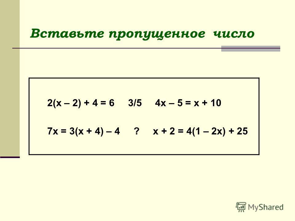 Вставьте пропущенное число 2(х – 2) + 4 = 6 3/5 4х – 5 = х + 10 7х = 3(х + 4) – 4 ? х + 2 = 4(1 – 2х) + 25