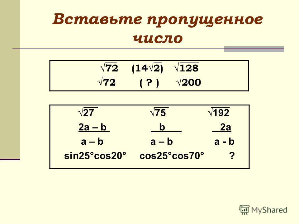Вставьте пропущенное число 72 (142) 128 72 ( ? ) 200 27 75 192 2a – b b 2a a – b a – b a - b sin25°cos20° cos25°cos70° ?