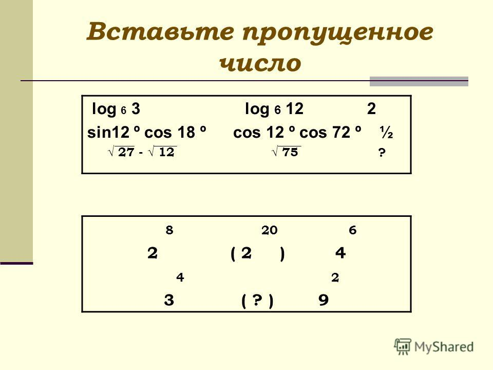 Вставьте пропущенное число log 6 3 log 6 12 2 sin12 º cos 18 º cos 12 º cos 72 º ½ 27 - 12 75 ? 8 20 6 2 ( 2 ) 4 4 2 3 ( ? ) 9