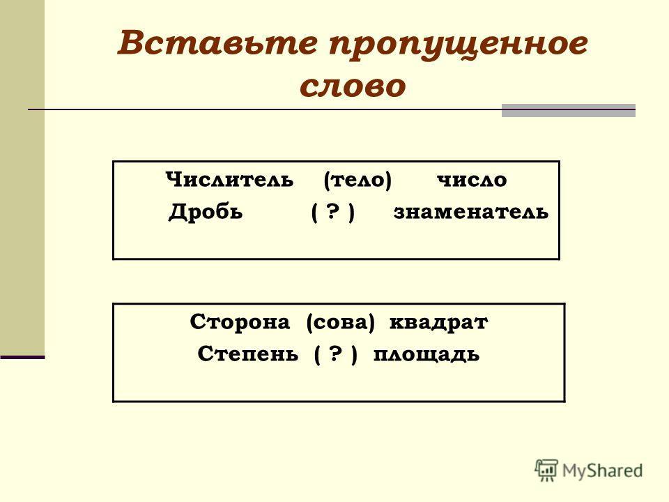 Вставьте пропущенное слово Числитель (тело) число Дробь ( ? ) знаменатель Сторона (сова) квадрат Степень ( ? ) площадь