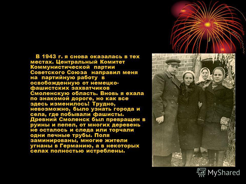 В 1943 г. я снова оказалась в тех местах. Центральный Комитет Коммунистической партии Советского Союза направил меня на партийную работу в освобожденную от немецко- фашистских захватчиков Смоленскую область. Вновь я ехала по знакомой дороге, но как в
