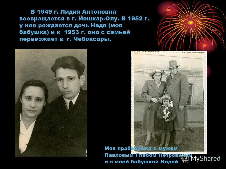 В 1949 г. Лидия Антоновна возвращается в г. Йошкар-Олу. В 1952 г. у нее рождается дочь Надя (моя бабушка) и в 1953 г. она с семьей переезжает в г. Чебоксары. Моя прабабушка с мужем Павловым Глебом Петровичем и с моей бабушкой Надей