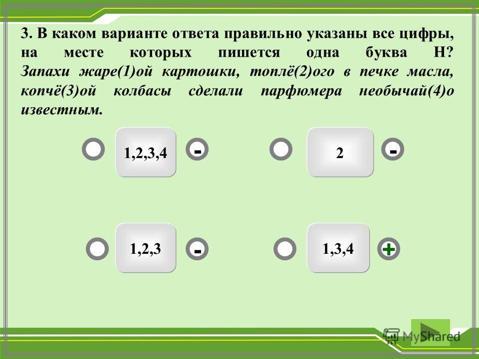 3. В каком варианте ответа правильно указаны все цифры, на месте которых пишется одна буква Н? Запахи жаре(1)ой картошки, топлё(2)ого в печке масла, копчё(3)ой колбасы сделали парфюмера необычай(4)о известным. 1,3,4 1,2,3,4 1,2,3 2 - - + -