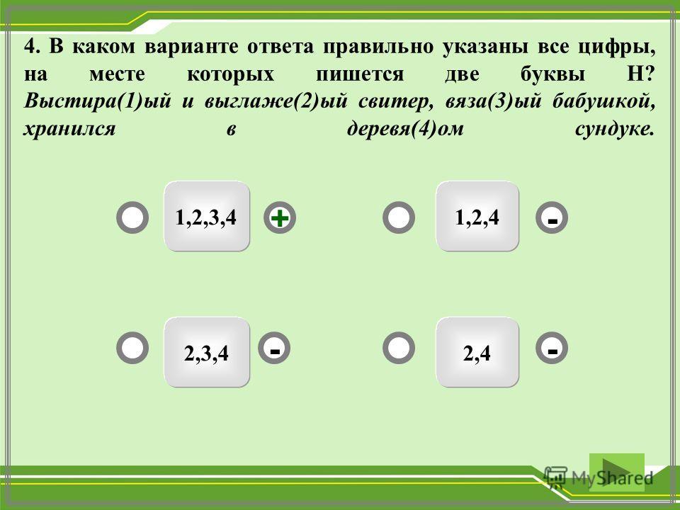 1,2,3,4 2,42,3,4 1,2,4 -- +- 4. В каком варианте ответа правильно указаны все цифры, на месте которых пишется две буквы Н? Выстира(1)ый и выглаже(2)ый свитер, вяза(3)ый бабушкой, хранился в деревя(4)ом сундуке.