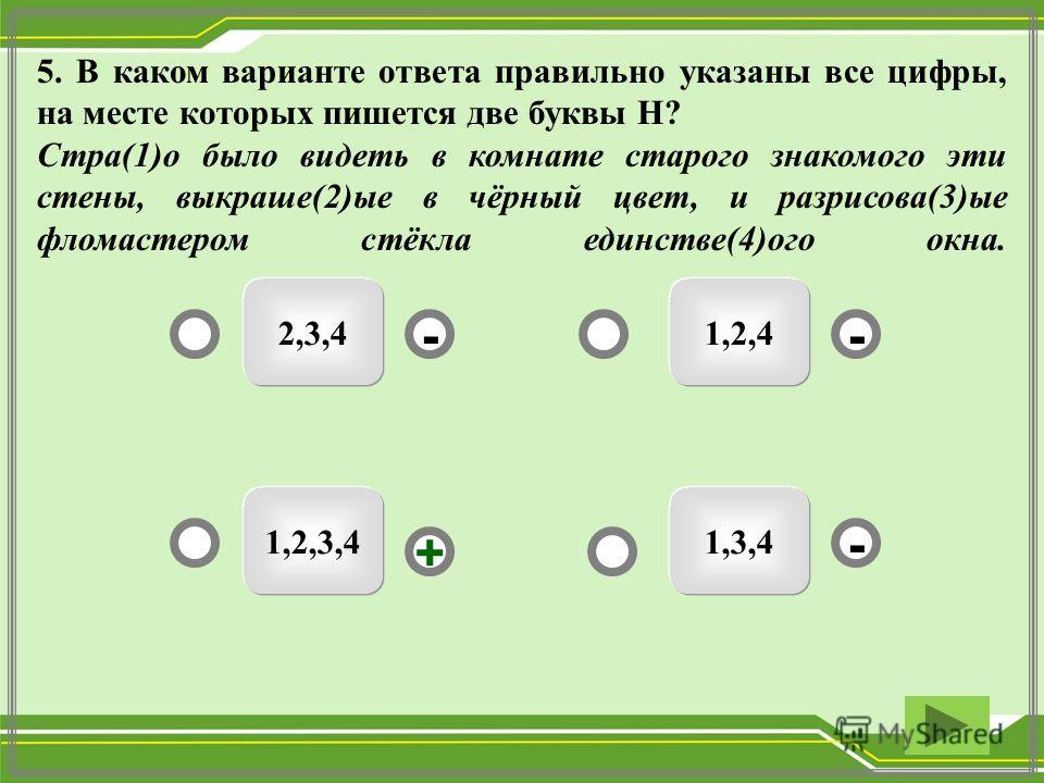 5. В каком варианте ответа правильно указаны все цифры, на месте которых пишется две буквы Н? Стра(1)о было видеть в комнате старого знакомого эти стены, выкраше(2)ые в чёрный цвет, и разрисова(3)ые фломастером стёкла единстве(4)ого окна. 1,2,3,4 2,3