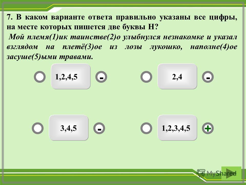 1,2,3,4,5 2,4 3,4,5 1,2,4,5 - - + - 7. В каком варианте ответа правильно указаны все цифры, на месте которых пишется две буквы Н? Мой племя(1)ик таинстве(2)о улыбнулся незнакомке и указал взглядом на плетё(3)ое из лозы лукошко, наполне(4)ое засуше(5)