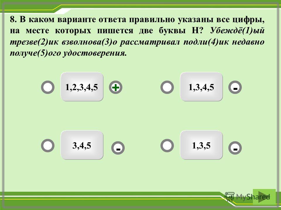 8. В каком варианте ответа правильно указаны все цифры, на месте которых пишется две буквы Н? Убеждё(1)ый трезве(2)ик взволнова(3)о рассматривал подли(4)ик недавно получе(5)ого удостоверения. 1,2,3,4,5 1,3,53,4,5 1,3,4,5 -- +-