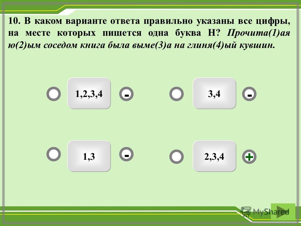 10. В каком варианте ответа правильно указаны все цифры, на месте которых пишется одна буква Н? Прочита(1)ая ю(2)ым соседом книга была выме(3)а на глиня(4)ый кувшин. 2,3,4 1,2,3,4 1,3 3,4 - - + -