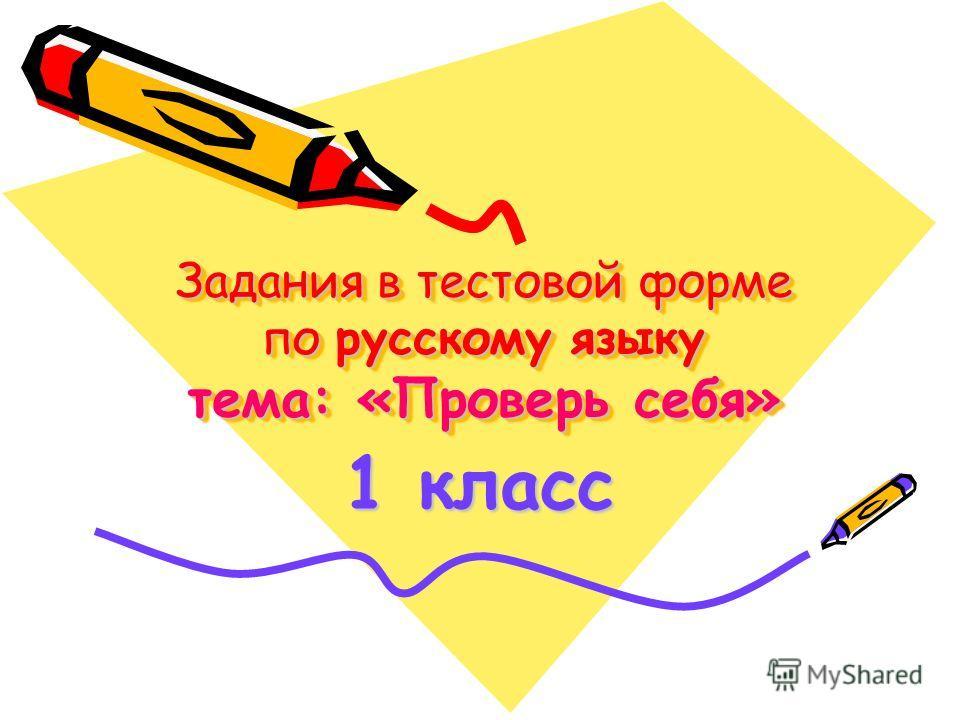 Задания в тестовой форме по русскому языку тема: «Проверь себя» 1 класс